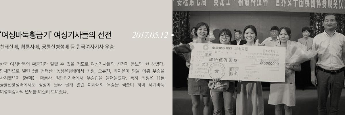 (2017.05.12)여성바둑황금기 여성기사들의 선전-천태산배, 황룡사배, 궁륭산병성배 등 한국여자기사 우승:한국 여성바둑의 황금기라 말할 수 있을 정도로 여성기사들의 선전이 돋보인 한 해였다. 단체전으로 열린 5월 천태산,농상은행배에서 최정, 오유진, 박지은이 팀을 이뤄 우승을 차지했으며 6월에는 황룡사,정단과기배에서 우승컵을 들어올렸다. 특히 최정은 11월 궁륭산성배에서도 정상에 올라 올해 열린 여자대회 우승을 싹쓸이 하며 세계바둑 여성최강자의 면모를 여실히 보여줬다.
